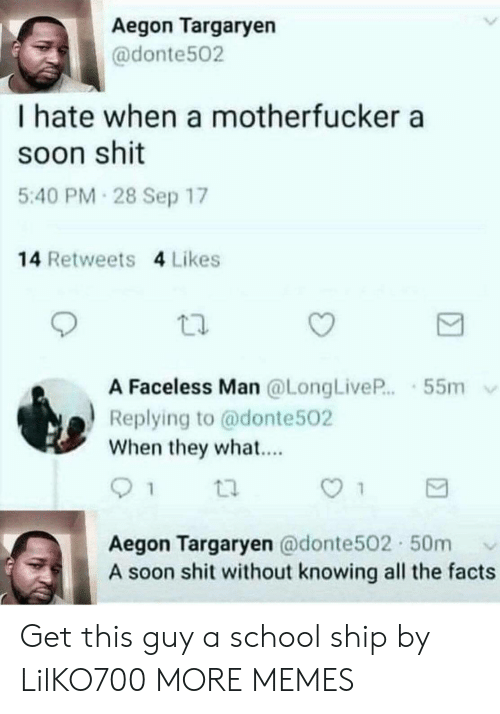 Faceless: Aegon Targaryen  @donte502  I hate when a motherfucker a  soon shit  5:40 PM 28 Sep 17  14 Retweets 4 Likes  A Faceless Man @LongLiveP.55m  Replying to @donte502  When they what...  Aegon Targaryen @donte502 50m  A soon shit without knowing all the facts Get this guy a school ship by LilKO700 MORE MEMES