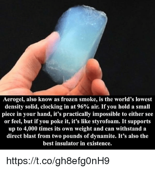 Frozen, Best, and Air: Aerogel, also know as frozen smoke, is the world's lowest  density solid, clocking in at 96% air. If you hold a small  piece in your hand, it's practically impossible to either see  or feel, but if you poke it, it's like styrofoam. It supports  up to 4,000 times its own weight and can withstand a  direct blast from two pounds of dynamite. It's also the  best insulator in existence https://t.co/gh8efg0nH9