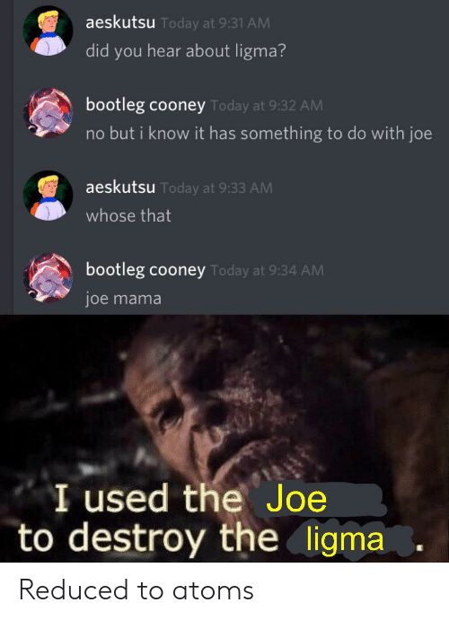Bootleg, Today, and Mama: aeskutsu Today at 9:31 AM  did you hear about ligma?  bootleg cooney Today at 9:32 AM  no but i know it has something to do with joe  aeskutsu Today at 9:33 AM  whose that  bootleg cooney Today at 9:34 AM  joe mama  I used the Joe  to destroy the ligma Reduced to atoms