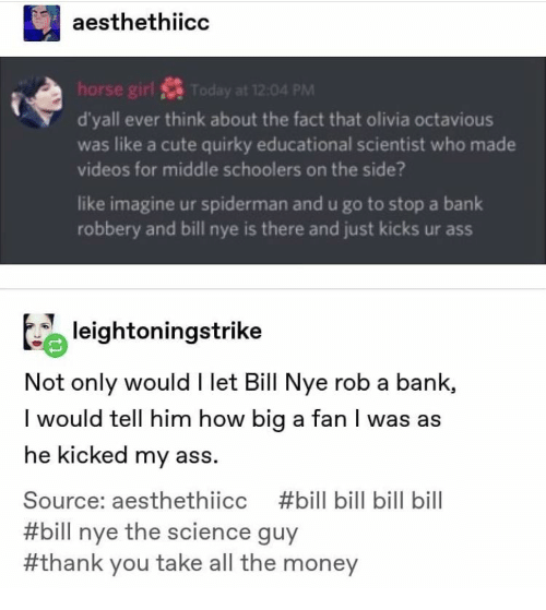 Ass, Bill Nye, and Cute: aesthethiicc  horse girl S Today at 12:04 PM  d'yall ever think about the fact that olivia octavious  was like a cute quirky educational scientist who made  videos for middle schoolers on the side?  like imagine ur spiderman and u go to stop a bank  robbery and bill nye is there and just kicks ur ass  leightoningstrike  Not only would I let Bill Nye rob a bank,  I would tell him how big a fan I was as  he kicked my ass.  Source: aesthethiicc  #bill bill bill bill  #bill nye the science guy  #thank you take all the money