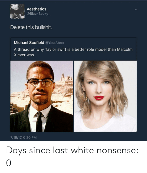 Malcolm X: Aesthetics  @BlackBecky_  Delete this bullshit.  Michael Scofield @YourAboo  A thread on why Taylor swift is a better role model than Malcolm  X ever was  7/19/17, 6:20 PM Days since last white nonsense: 0