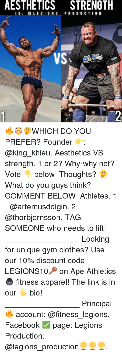Clothes, Facebook, and Gym: AESTHETICS STRENGTH  I G@ L E G I O N S P R O D U CT I0 N  dlo 🔥😳🤔WHICH DO YOU PREFER? Founder 👉: @king_khieu. Aesthetics VS strength. 1 or 2? Why-why not? Vote 👇 below! Thoughts? 🤔 What do you guys think? COMMENT BELOW! Athletes. 1 - @artemusdolgin. 2 - @thorbjornsson. TAG SOMEONE who needs to lift! _________________ Looking for unique gym clothes? Use our 10% discount code: LEGIONS10🔑 on Ape Athletics 🦍 fitness apparel! The link is in our 👆 bio! _________________ Principal 🔥 account: @fitness_legions. Facebook ✅ page: Legions Production. @legions_production🏆🏆🏆.