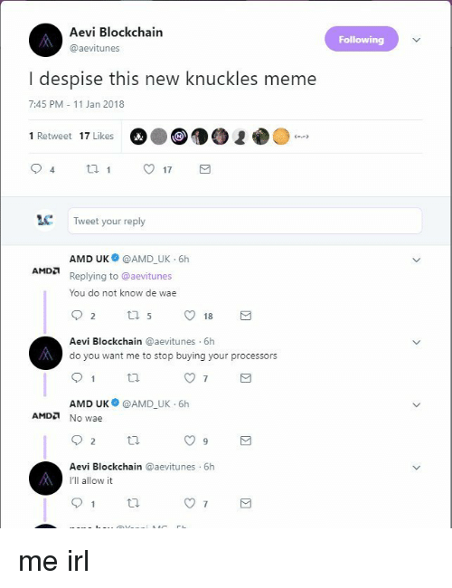 Meme, Despise, and Irl: Aevi Blockchain  @aevitunes  Following  I despise this new knuckles meme  7:45 PM 11 Jan 2018  1 Retweet 17 Likes  17  LC  Tweet your reply  AMD UK @AMD UK 6h  Replying to @aevitunes  You do not know de wae  А Мод  Aevi Blockchain @aevitunes 6h  do you want me to stop buying your processors  AMD UK @AMD_UK 6h  AMDa No wae  9  Aevi Blockchain @aevitunes 6h  I'll allow it me irl