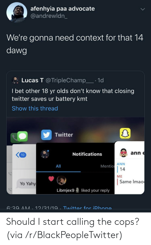dawg: afenhyia paa advocate  @andrewldn_  We're gonna need context for that 14  dawg  Lucas T @TripleChamp_· 1d  I bet other 18 yr olds don't know that closing  twitter saves ur battery kmt  Show this thread  Twitter  ann e  Notifications  10  ANN  Mentio  14  All  ME  Same Imao  Yo Yahy  Libmjex9  liked your reply  6:39 AM  12/31/1a. Twitter for iPhone. Should I start calling the cops? (via /r/BlackPeopleTwitter)