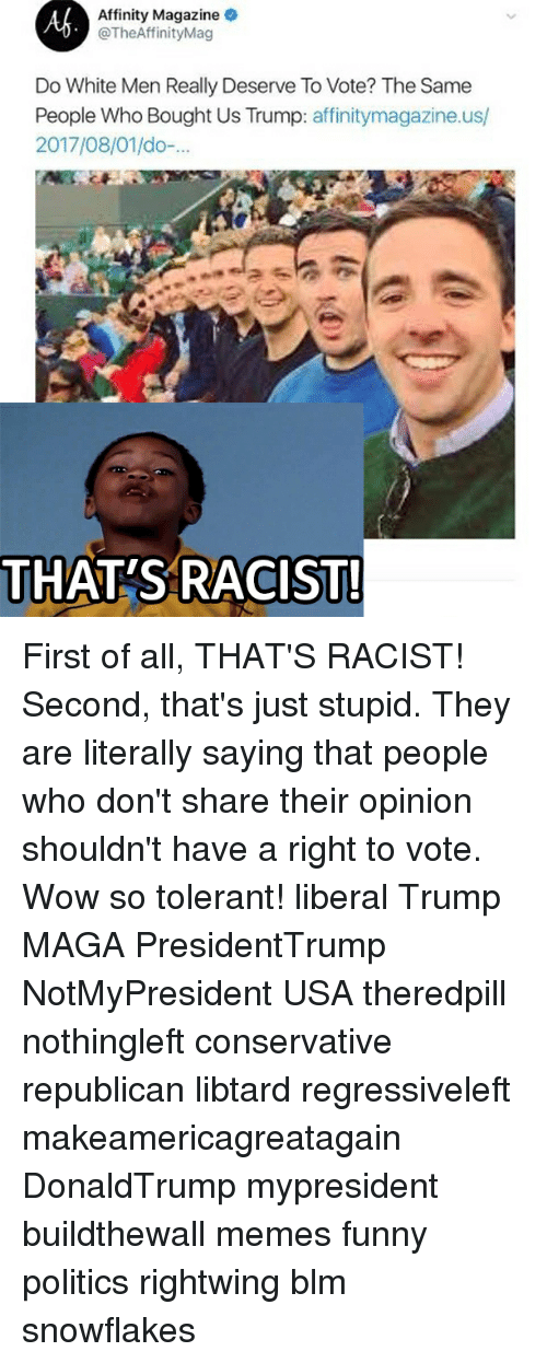 Funny, Memes, and Politics: Affinity Magazine  @TheAffinityMag  Do White Men Really Deserve To Vote? The Same  People Who Bought Us Trump: affinitymagazine.us/  2017/08/01/do-  THAT'S RACIST! First of all, THAT'S RACIST! Second, that's just stupid. They are literally saying that people who don't share their opinion shouldn't have a right to vote. Wow so tolerant! liberal Trump MAGA PresidentTrump NotMyPresident USA theredpill nothingleft conservative republican libtard regressiveleft makeamericagreatagain DonaldTrump mypresident buildthewall memes funny politics rightwing blm snowflakes