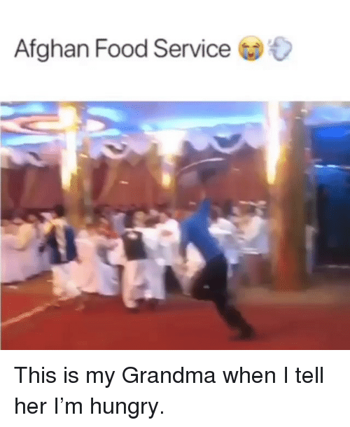 Food, Grandma, and Hungry: Afghan Food Service This is my Grandma when I tell her I'm hungry.