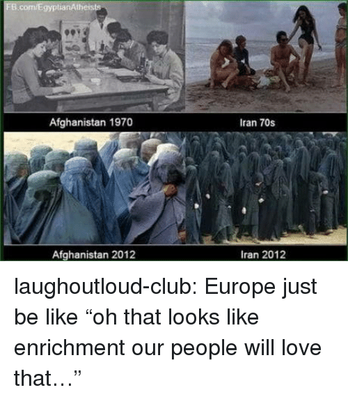 "Be Like, Club, and Love: Afghanistan 1970  Iran 70s  Afghanistan 2012  Iran 2012 laughoutloud-club:  Europe just be like ""oh that looks like enrichment our people will love that…"""