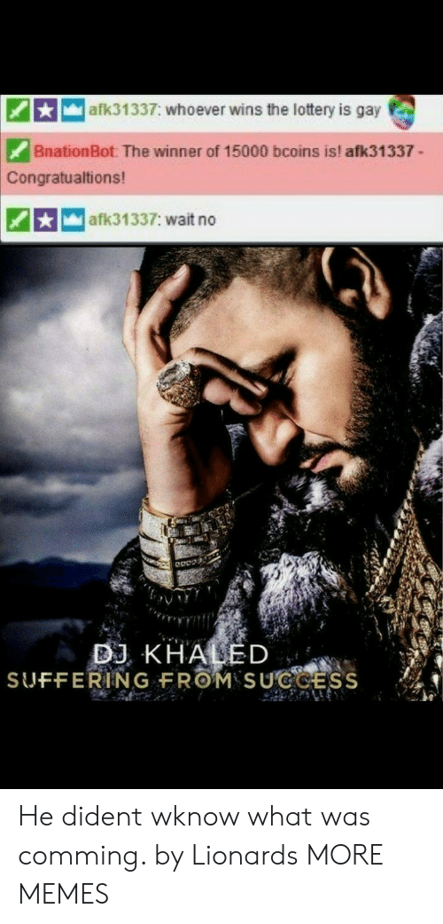 DJ Khaled: afk31337: whoever wins the lottery is gay  BnationBot: The winner of 15000 bcoins is! afk31337  Congratualtions!  afk31337: wait no  DJ KHALED  SUFFERING FROM SUCCESS He dident wknow what was comming. by Lionards MORE MEMES