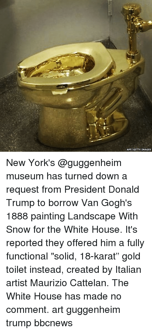 """Donald Trump, Memes, and White House: AFP GETTY IMAGES New York's @guggenheim museum has turned down a request from President Donald Trump to borrow Van Gogh's 1888 painting Landscape With Snow for the White House. It's reported they offered him a fully functional """"solid, 18-karat"""" gold toilet instead, created by Italian artist Maurizio Cattelan. The White House has made no comment. art guggenheim trump bbcnews"""