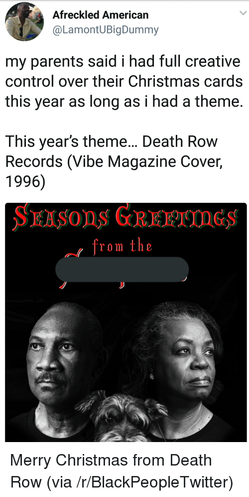 christmas cards: Afreckled American  @LamontUBigDummy  my parents said i had full creative  control over their Christmas cards  this year as long as i had a theme  This year's theme... Death Row  Records (Vibe Magazine Cover,  1996)  from the <p>Merry Christmas from Death Row (via /r/BlackPeopleTwitter)</p>