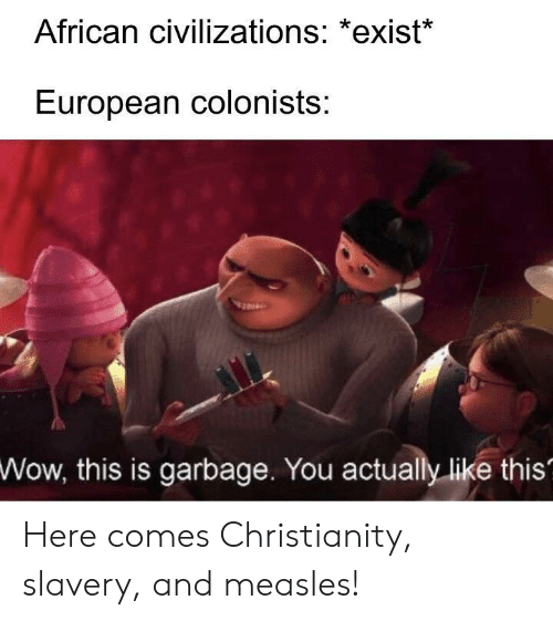 Wow, Christianity, and Garbage: African civilizations: *exist*  European colonists:  Wow,  this is garbage. You actually like this' Here comes Christianity, slavery, and measles!