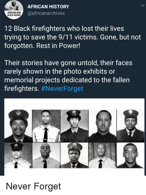 9/11, Lost, and Black: AFRICAN HISTORY  @africanarchives  AFRICAN AND  BLACK HISTORY  12 Black firefighters who lost their lives  trying to save the 9/11 victims. Gone, but not  forgotten. Rest in Power!  Their stories have gone untold, their faces  rarely shown in the photo exhibits or  memorial projects dedicated to the fallen  firefighters. Never Forget