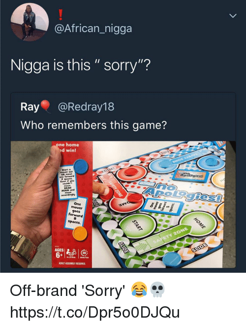 "Sorry, Game, and Home: @African_nigga  Nigga is this"" sorry""?  Ray @Redray18  Who remembers this game?  one home  nd win!  Start a  mover out  OR move  one forward  Even if you  couldn t  AROiegies  DRAW  AGAIN and  accordingly  One  mover  goes  forward  8  spaces.  12372  AGES  302  PLAYERS MINUTES  ADULT ASSEMBLY REQUIRED. Off-brand 'Sorry' 😂💀 https://t.co/Dpr5o0DJQu"
