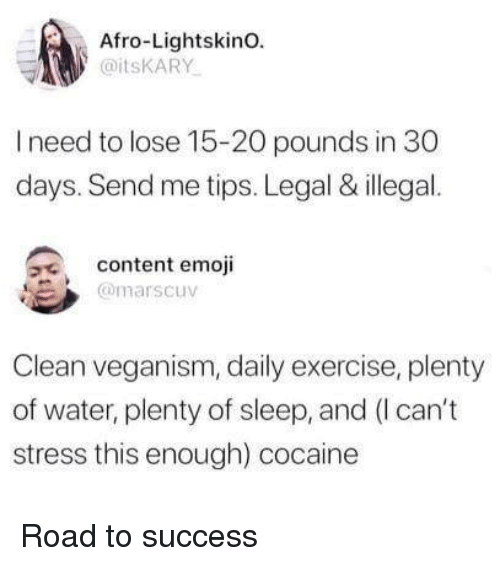 Emoji, Cocaine, and Exercise: Afro-LightskinO.  @itsKARY  I need to lose 15-20 pounds in 30  days. Send me tips. Legal & illegal.  content emoji  @marscuv  Clean veganism, daily exercise, plenty  of water, plenty of sleep, and (I can't  stress this enough) cocaine Road to success