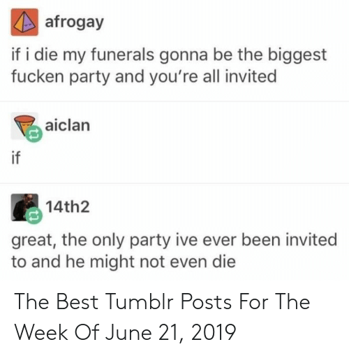 Party, Tumblr, and Best: afrogay  if i die my funerals gonna be the biggest  fucken party and you're all invited  aiclan  if  14th2  great, the only party ive ever been invited  to and he might not even die The Best Tumblr Posts For The Week Of June 21, 2019