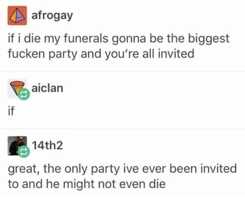Party, Been, and All: afrogay  if i die my funerals gonna be the biggest  fucken party and you're all invited  aiclan  if  14th2  great, the only party ive ever been invited  to and he might not even die
