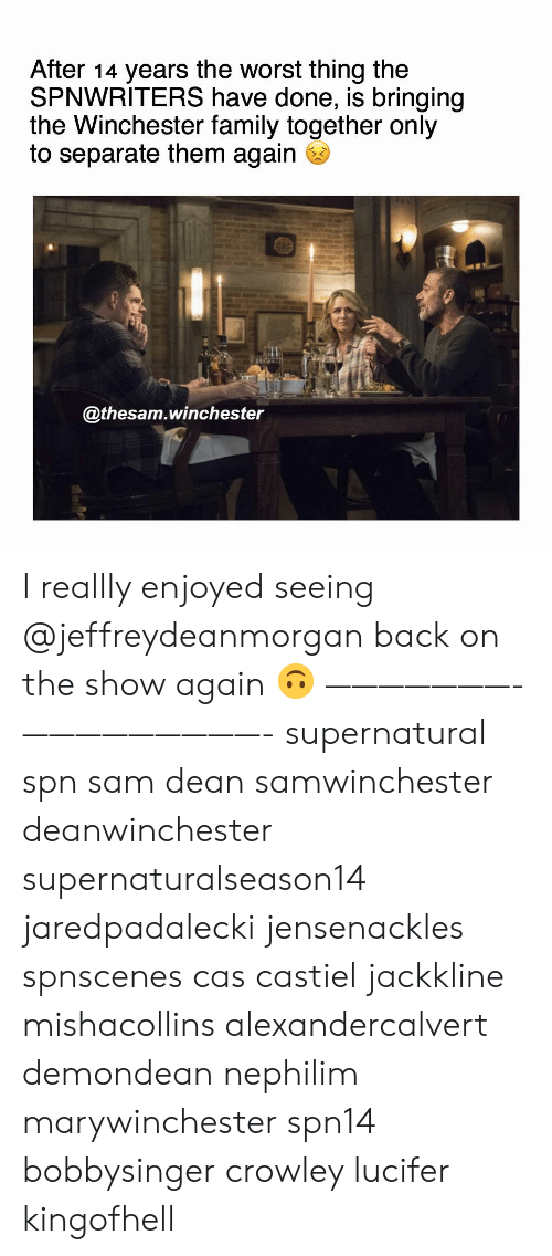 spn: After 14 years the worst thing the  SPNWRITERS have done, is bringing  the Winchester family together only  to separate them again  @thesam.winchester I reallly enjoyed seeing @jeffreydeanmorgan back on the show again 🙃 ———————- —————————- supernatural spn sam dean samwinchester deanwinchester supernaturalseason14 jaredpadalecki jensenackles spnscenes cas castiel jackkline mishacollins alexandercalvert demondean nephilim marywinchester spn14 bobbysinger crowley lucifer kingofhell