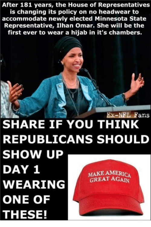 Memes, House, and Minnesota: After 181 years, the House of Representatives  is changing its policy on no headwear to  accommodate newly elected Minnesota State  Representative, Ilhan Omar. She will be the  first ever to wear a hijab in it's chambers.  Ex-NEL Fans  SHARE IF YOU THINK  REPUBLICANS SHOULD  SHOW UP  DAY 1  MAKE AMERIC  GREAT AGAIN  ONE OF  THESE!