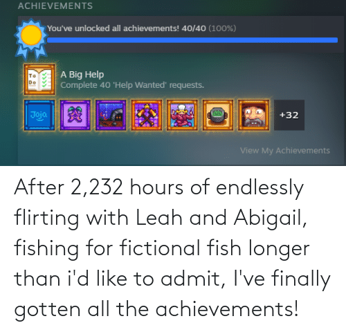 endlessly: After 2,232 hours of endlessly flirting with Leah and Abigail, fishing for fictional fish longer than i'd like to admit, I've finally gotten all the achievements!