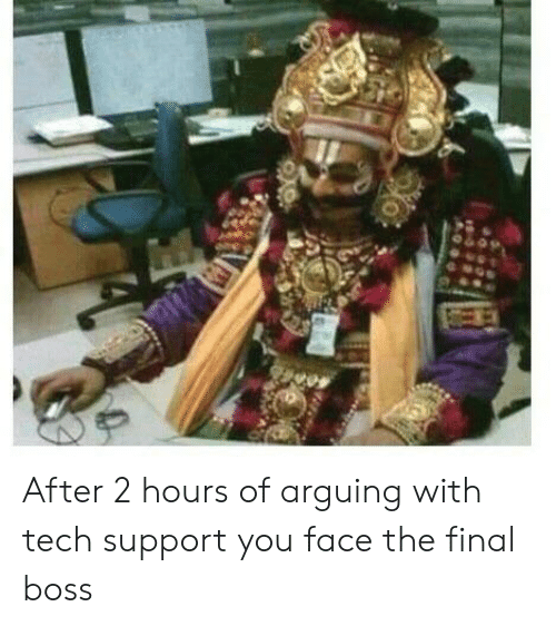 Final boss: After 2 hours of arguing with tech support you face the final boss