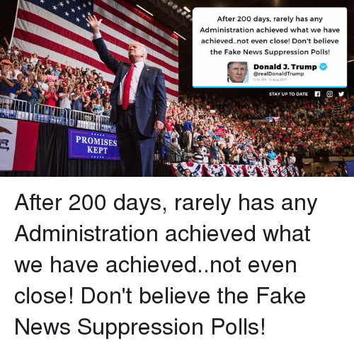 Bailey Jay, Fake, and News: After 200 days, rarely has any  Administration achieved what we have  achieved..not even close! Don't believe  the Fake News Suppression Polls!  Donald 3. Trump  @realDonaldTrump  1110 AM . Aug 2017  STAY UP TO DATE  f  O  PROMISES  KEPT After 200 days, rarely has any Administration achieved what we have achieved..not even close! Don't believe the Fake News Suppression Polls!