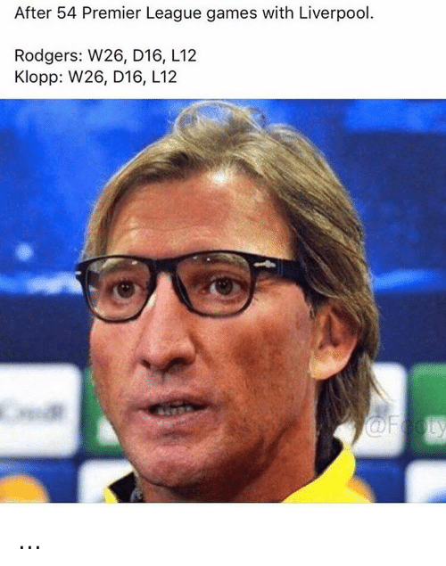 Rodgering: After 54 Premier League games with Liverpool.  Rodgers: W26, D16, L12  Klopp: W26, D16, L12 ...