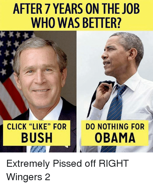 "After 7: AFTER 7 YEARS ON THE JOB  WHO WAS BETTER?  CLICK ""LIKE"" FOR  DO NOTHING FOR  BUSH  OBAMA Extremely Pissed off RIGHT Wingers 2"