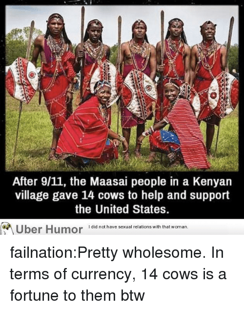9/11, Tumblr, and Uber: After 9/11, the Maasai people in a Kenyan  village gave 14 cows to help and support  the United States.  Uber Humor iai  have sexual relions wih that woman failnation:Pretty wholesome. In terms of currency, 14 cows is a fortune to them btw