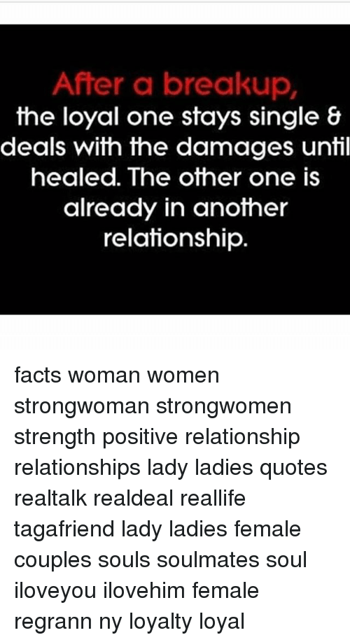 Facts, Memes, and Relationships: After a breakup,  the loyal one stays single &  deals with the damages until  healed. The other one is  already in another  relationship facts woman women strongwoman strongwomen strength positive relationship relationships lady ladies quotes realtalk realdeal reallife tagafriend lady ladies female couples souls soulmates soul iloveyou ilovehim female regrann ny loyalty loyal