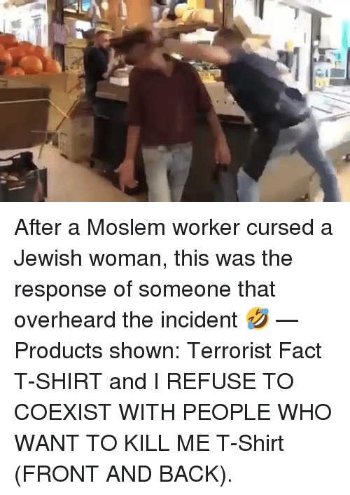 Jewish, Back, and Who: After a Moslem worker cursed a Jewish woman, this was the response of someone that overheard the incident 🤣   — Products shown: Terrorist Fact T-SHIRT and I REFUSE TO COEXIST WITH PEOPLE WHO WANT TO KILL ME T-Shirt (FRONT AND BACK).