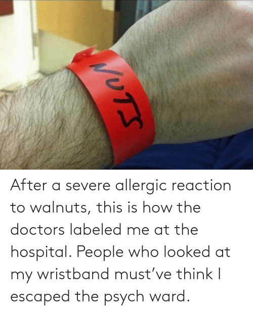 people: After a severe allergic reaction to walnuts, this is how the doctors labeled me at the hospital. People who looked at my wristband must've think I escaped the psych ward.