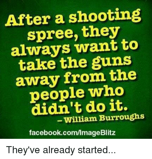 Facebook, Guns, and Memes: After a shooting  spree, they  always want to  take the guns  away from the  people who  didn't do it.  facebook.com/lmageBlitz  William Burroughs They've already started...