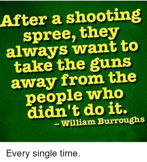 Guns, Memes, and Time: After a shooting  spree, they  always want to  take the guns  away from the  people who  didn't do it.  - William Burroughs Every single time.