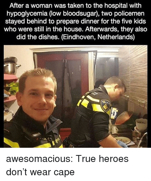 Taken, True, and Tumblr: After a woman was taken to the hospital with  hypoglycemia (low bloodsugar), two policemen  stayed behind to prepare dinner for the five kids  who were still in the house. Afterwards, they also  did the dishes. (Eindhoven, Netherlands) awesomacious:  True heroes don't wear cape