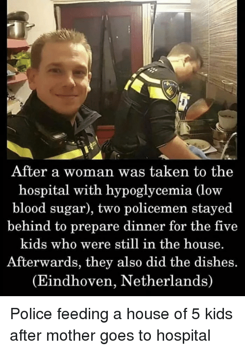 5 Kids: After a woman was taken to the  hospital with hypoglycemia (low  blood sugar), two policemen stayed  behind to prepare dinner for the five  kids who were still in the house.  Afterwards, they also did the dishes.  (Eindhoven, Netherlands) Police feeding a house of 5 kids after mother goes to hospital