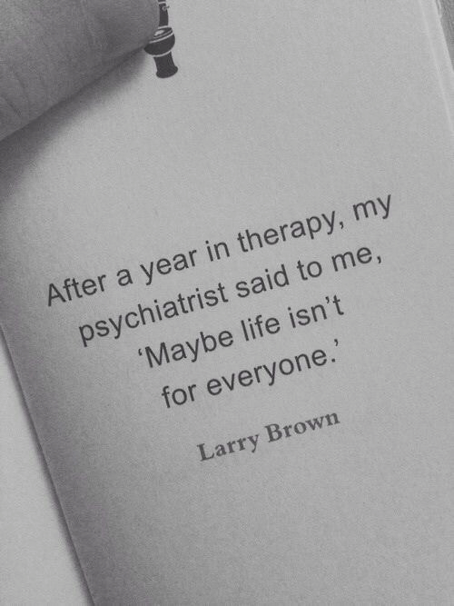Life, Larry Brown, and Psychiatrist: After a year in therapy, my  psychiatrist said to me,  Maybe life isn't  for everyone.  Larry Brown