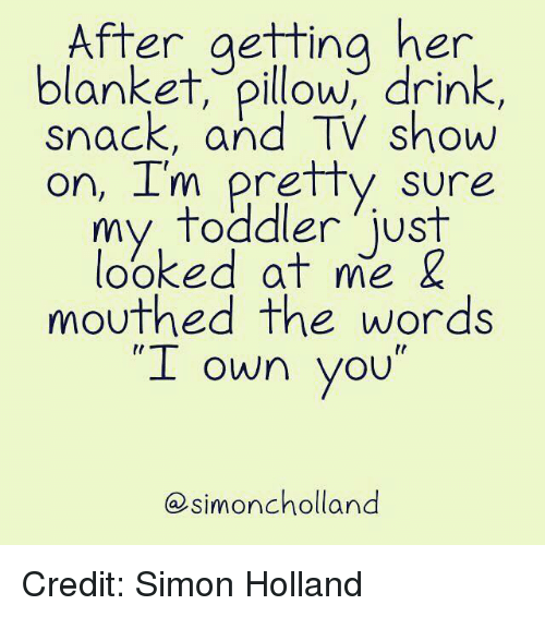 """Dank, 🤖, and Her: After aettina her  blanket, pillow, drink,  snack, and TV show  on, I'm pretty sure  my  toddler just  looked at me &  mouthed the words  """"I """"  own you  simoncholland Credit: Simon Holland"""