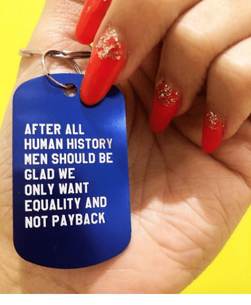 payback: AFTER ALL  HUMAN HISTORY  MEN SHOULD BE  GLAD WE  ONLY WANT  EQUALITY AND  NOT PAYBACK