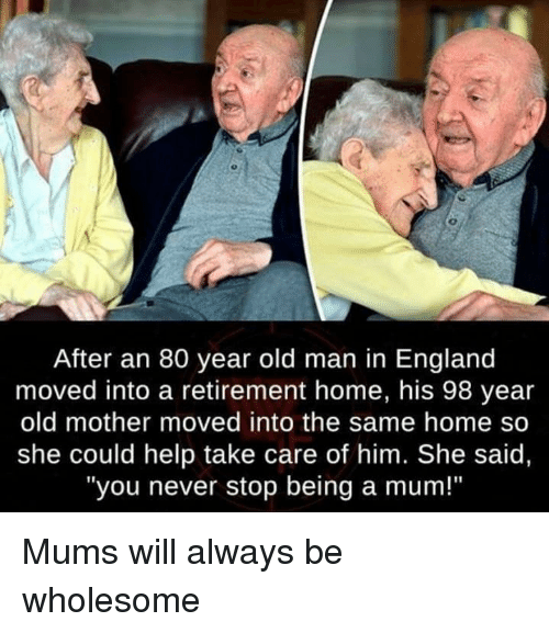 "England, Old Man, and Help: After an 80 year old man in England  moved into a retirement home, his 98 year  old mother moved into the same home so  she could help take care of him. She said,  ""you never stop being a mum!"" Mums will always be wholesome"