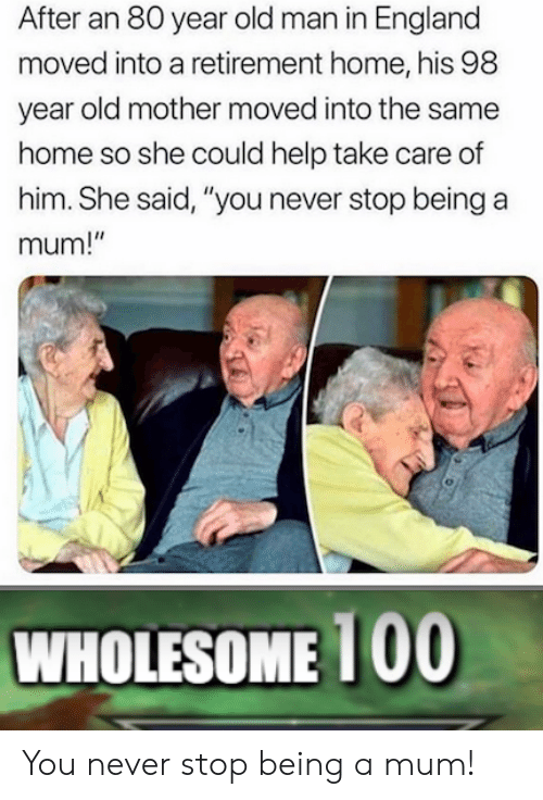 """England, Old Man, and Help: After an 80 year old man in England  moved into a retirement home, his 98  year old mother moved into the same  home so she could help take care of  him. She said, """"you never stop being a  mum!""""  WHOLESOME 1 00 You never stop being a mum!"""