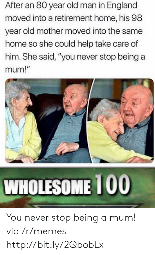 "England, Memes, and Old Man: After an 80 year old man in England  moved into a retirement home, his 98  year old mother moved into the same  home so she could help take care of  him. She said, ""you never stop being a  mum!""  WHOLESOME 1 00 You never stop being a mum! via /r/memes http://bit.ly/2QbobLx"
