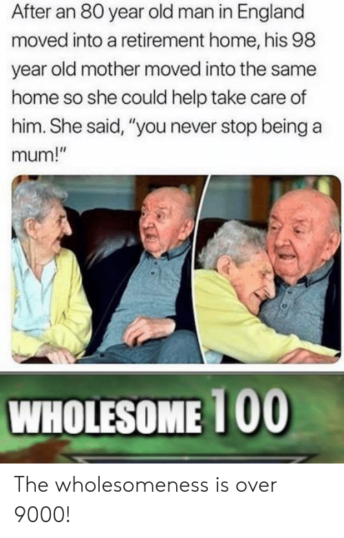 """England, Old Man, and Help: After an 80 year old man in England  moved into a retirement home, his 98  year old mother moved into the same  home so she could help take care of  him. She said, """"you never stop being a  mum!""""  WHOLESOME 100 The wholesomeness is over 9000!"""