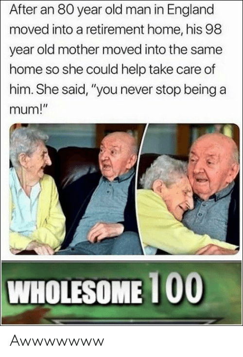 """England, Old Man, and Help: After an 80 year old man in England  moved into a retirement home, his 98  year old mother moved into the same  home so she could help take care of  him. She said, """"you never stop being a  mum!""""  WHOLESOME 100 Awwwwwww"""