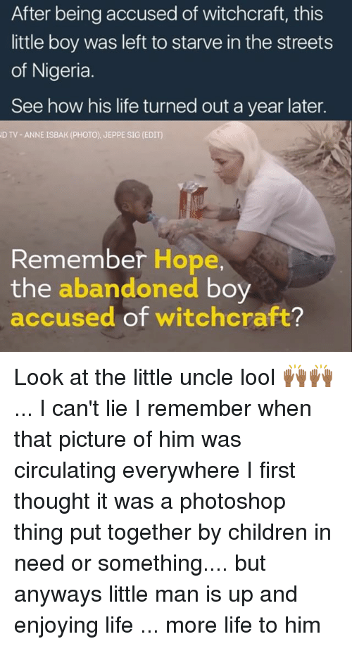 I Cant Lie: After being accused of witchcraft, this  little boy was left to starve in the streets  of Nigeria  See how his life turned out a year later.  D TV ANNE ISBAK (PHOTO). JEPPE SIG (EDIT)  Remember Hope,  the  abandoned  boy  accused of witchcraft? Look at the little uncle lool 🙌🏾🙌🏾 ... I can't lie I remember when that picture of him was circulating everywhere I first thought it was a photoshop thing put together by children in need or something.... but anyways little man is up and enjoying life ... more life to him