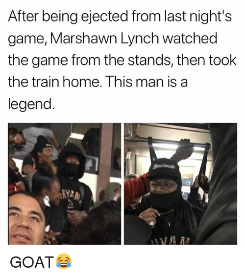 Funny, Marshawn Lynch, and The Game: After being ejected from last night's  game, Marshawn Lynch watched  the game from the stands, then took  the train home. Ihis man is a  legend. GOAT😂