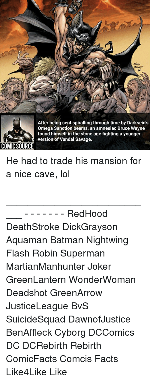 Vandalizers: After being sent spiralling through time by Darkseid's  Omega Sanction beams, an amnesiac Bruce Wayne  found himself in the stone age fighting a younger  version of Vandal Savage  COMIC SOURCE He had to trade his mansion for a nice cave, lol _____________________________________________________ - - - - - - - RedHood DeathStroke DickGrayson Aquaman Batman Nightwing Flash Robin Superman MartianManhunter Joker GreenLantern WonderWoman Deadshot GreenArrow JusticeLeague BvS SuicideSquad DawnofJustice BenAffleck Cyborg DCComics DC DCRebirth Rebirth ComicFacts Comcis Facts Like4Like Like