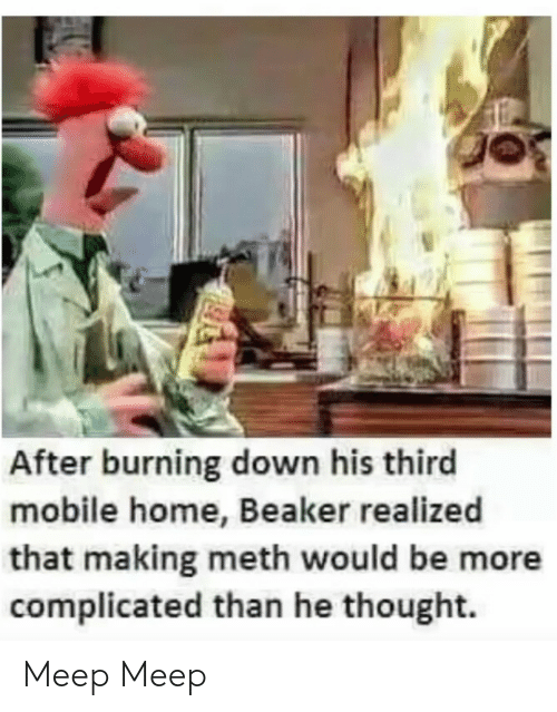 Home, Mobile, and Thought: After burning down his third  mobile home, Beaker realized  that making meth would be more  complicated than he thought. Meep Meep