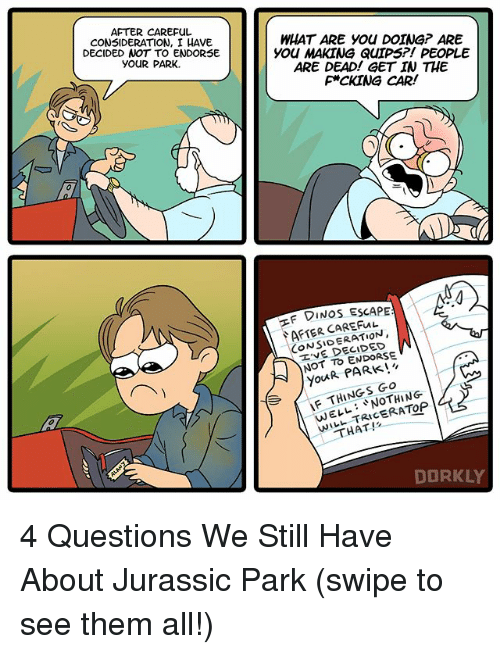 Jurassic Park, Memes, and 🤖: AFTER CAREFUL  CONSIDERATION, I HAVE  DECIDED NOT TO ENDORSE  YOUR PARK.  WHAT ARE you DOTNG? ARE  you MAKING QUIPS?! PEOPLE  ARE DEAD! GET IN THE  F*CKING CAR!  F DINOS ESCAPE  CONSIDERATION,  NOT TO ENDORSE  R You THINGS NOTHING  WELL TRA THAT!  DORKLY 4 Questions We Still Have About Jurassic Park (swipe to see them all!)