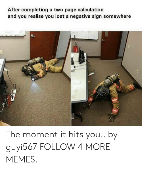 Dank, Memes, and Reddit: After completing a two page calculation  and you realise you lost a negative sign somewhere The moment it hits you.. by guyi567 FOLLOW 4 MORE MEMES.