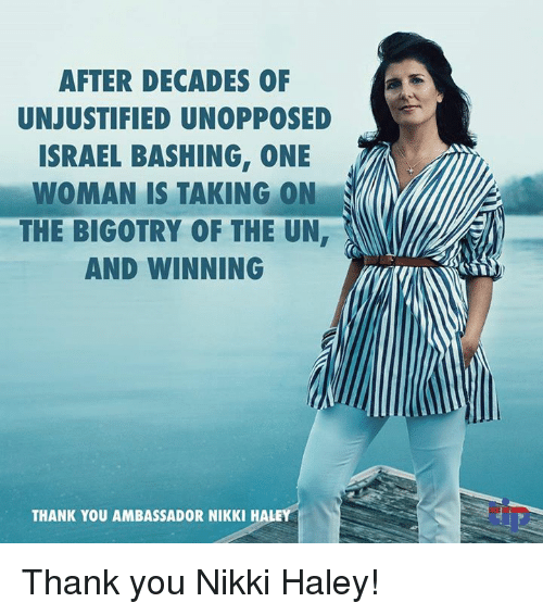 Memes, Thank You, and Israel: AFTER DECADES OF  UNJUSTIFIED UNOPPOSED  ISRAEL BASHING, ONE  WOMAN IS TAKING ON  THE BIGOTRY OF THE UN  AND WINNING  THANK YOU AMBASSADOR NIKKI HALE Thank you Nikki Haley!